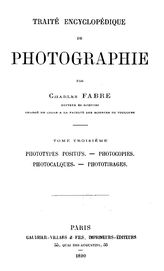 Traite encyclopedique de photographie. Par Charles Fabre  C. Fabre. T. 3 : Phototypes positifs. Photocopies. Photocalques. Phototirages. - Paris, 1890.